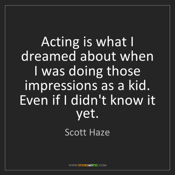 Scott Haze: Acting is what I dreamed about when I was doing those...