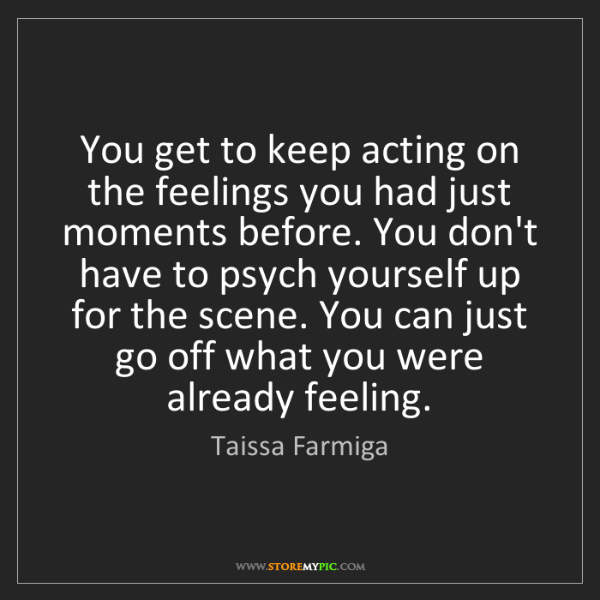Taissa Farmiga: You get to keep acting on the feelings you had just moments...
