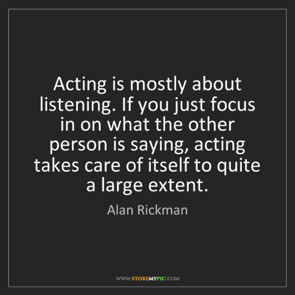 Alan Rickman: Acting is mostly about listening. If you just focus in...