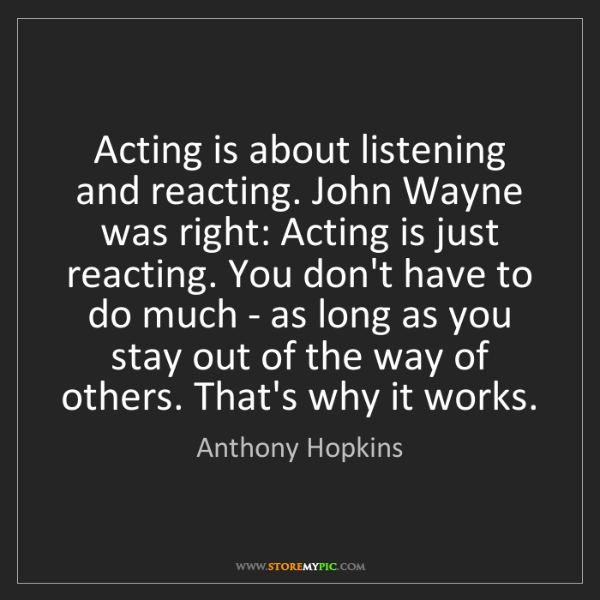 Anthony Hopkins: Acting is about listening and reacting. John Wayne was...