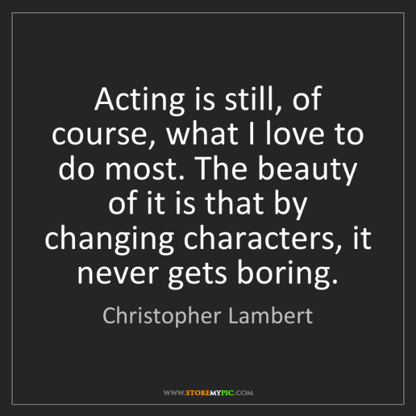 Christopher Lambert: Acting is still, of course, what I love to do most. The...