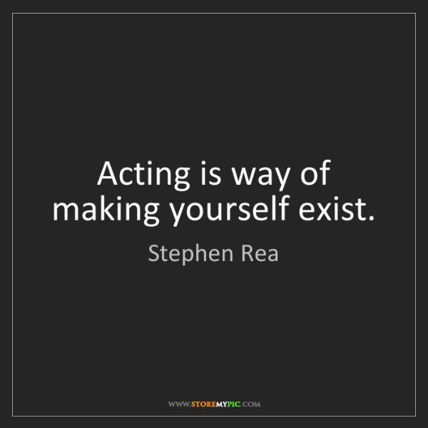 Stephen Rea: Acting is way of making yourself exist.