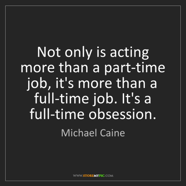 Michael Caine: Not only is acting more than a part-time job, it's more...