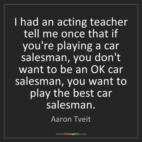 Aaron Tveit: I had an acting teacher tell me once that if you're playing...