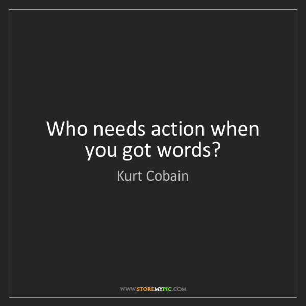 Kurt Cobain: Who needs action when you got words?