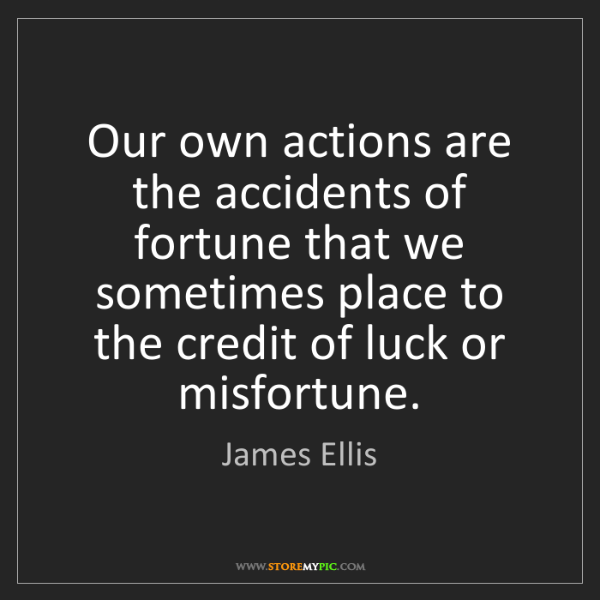 James Ellis: Our own actions are the accidents of fortune that we...