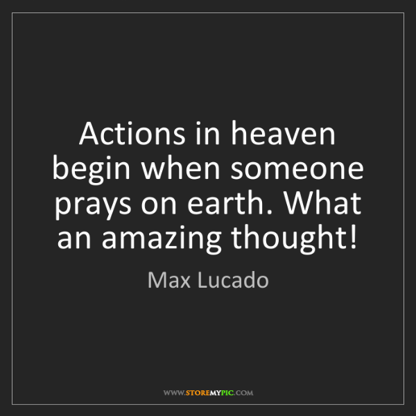 Max Lucado: Actions in heaven begin when someone prays on earth....