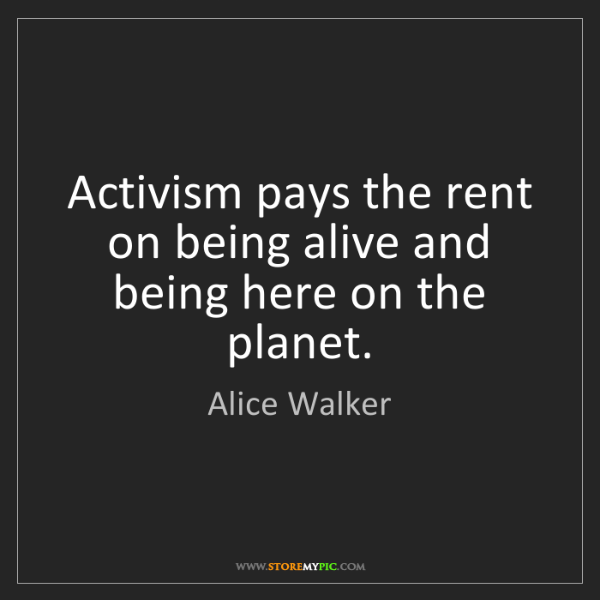 Alice Walker: Activism pays the rent on being alive and being here...