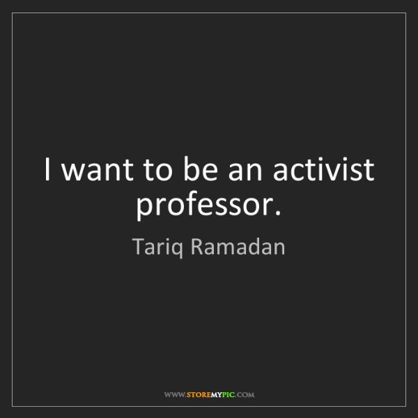Tariq Ramadan: I want to be an activist professor.