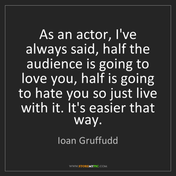 Ioan Gruffudd: As an actor, I've always said, half the audience is going...