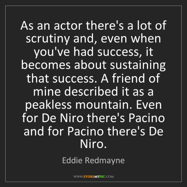 Eddie Redmayne: As an actor there's a lot of scrutiny and, even when...