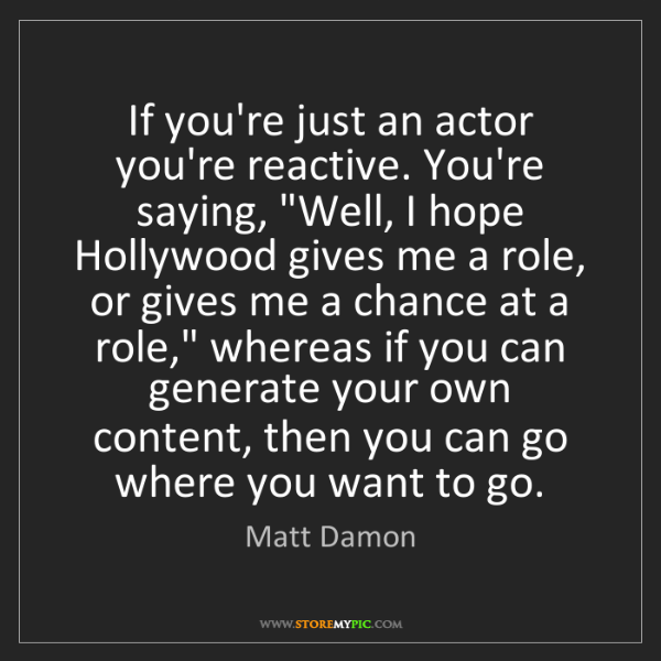 Matt Damon: If you're just an actor you're reactive. You're saying,...