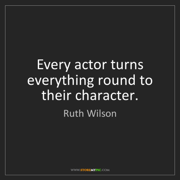 Ruth Wilson: Every actor turns everything round to their character.