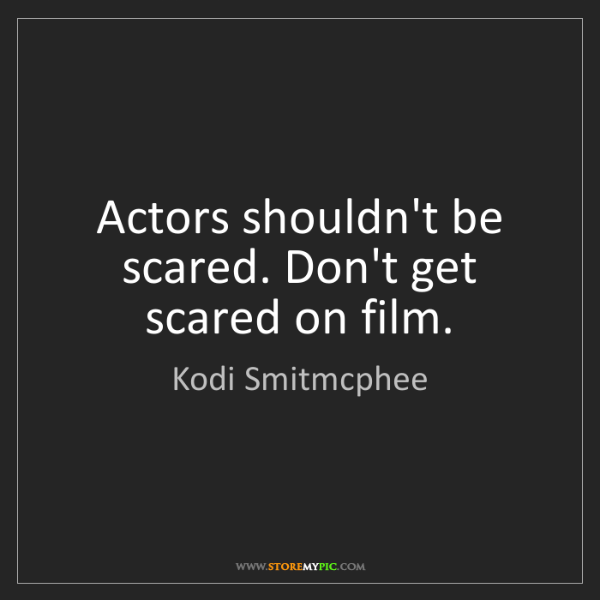 Kodi Smitmcphee: Actors shouldn't be scared. Don't get scared on film.