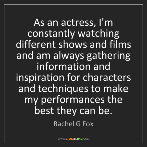 Rachel G Fox: As an actress, I'm constantly watching different shows...