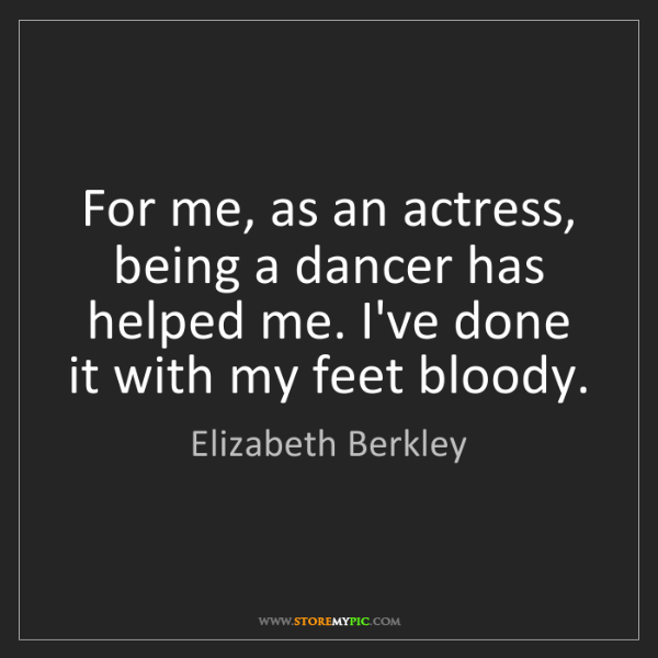 Elizabeth Berkley: For me, as an actress, being a dancer has helped me....