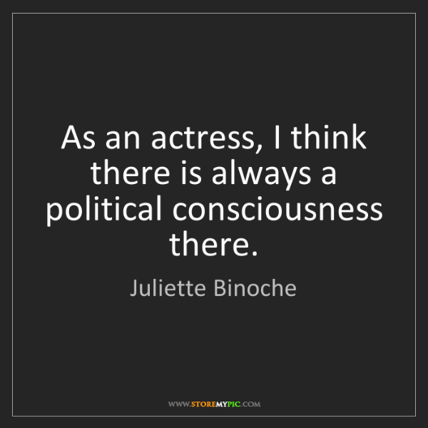 Juliette Binoche: As an actress, I think there is always a political consciousness...