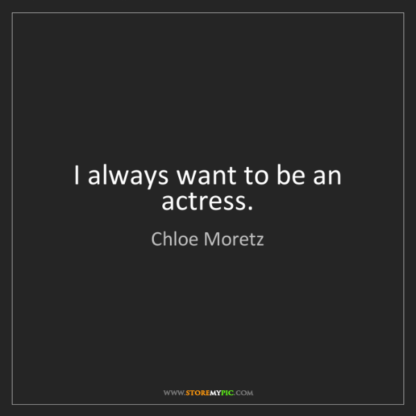 Chloe Moretz: I always want to be an actress.