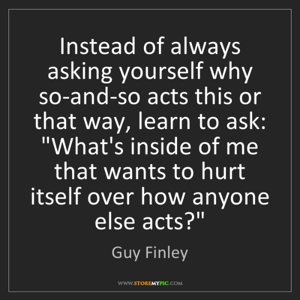 Guy Finley: Instead of always asking yourself why so-and-so acts...