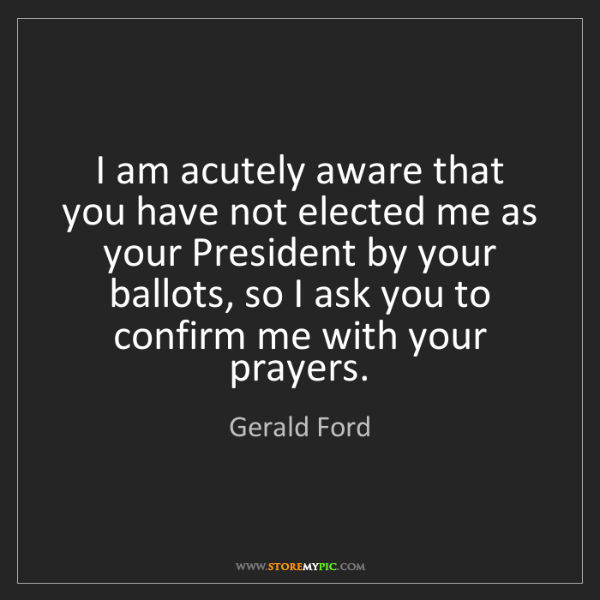 Gerald Ford: I am acutely aware that you have not elected me as your...