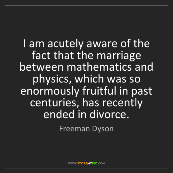 Freeman Dyson: I am acutely aware of the fact that the marriage between...