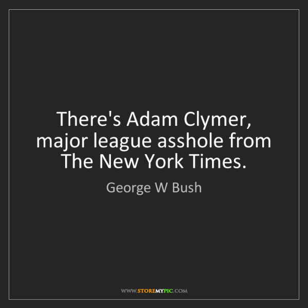 George W Bush: There's Adam Clymer, major league asshole from The New...