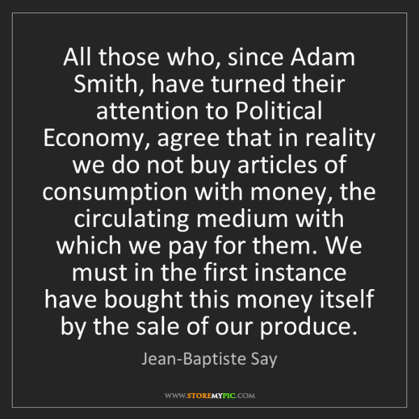 Jean-Baptiste Say: All those who, since Adam Smith, have turned their attention...