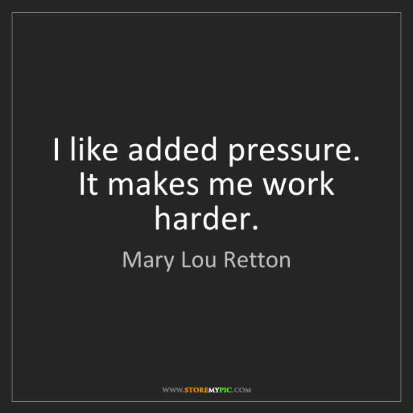 Mary Lou Retton: I like added pressure. It makes me work harder.