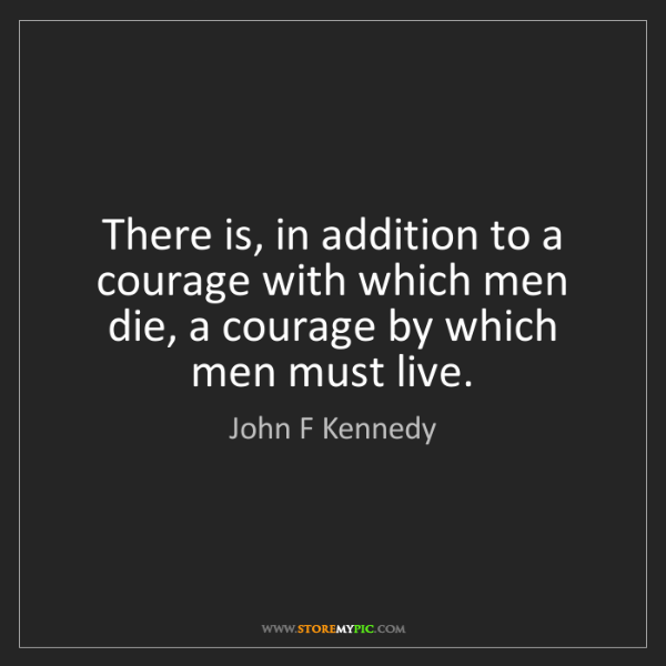 John F Kennedy: There is, in addition to a courage with which men die,...