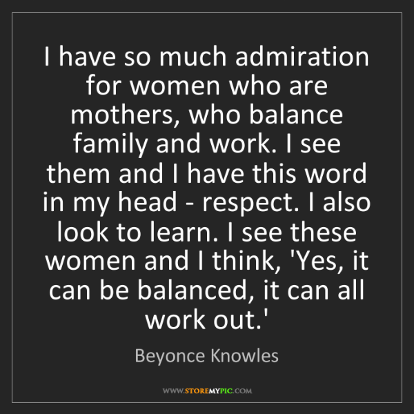 Beyonce Knowles: I have so much admiration for women who are mothers,...