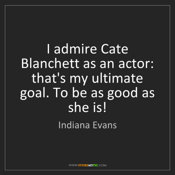 Indiana Evans: I admire Cate Blanchett as an actor: that's my ultimate...
