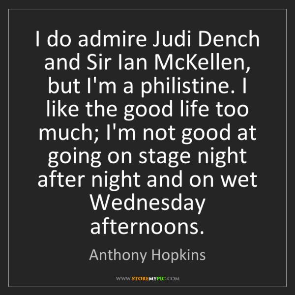 Anthony Hopkins: I do admire Judi Dench and Sir Ian McKellen, but I'm...