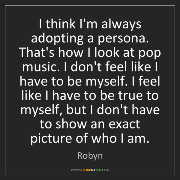 Robyn: I think I'm always adopting a persona. That's how I look...