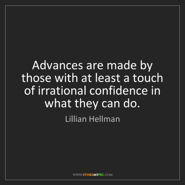 Lillian Hellman: Advances are made by those with at least a touch of irrational...