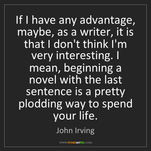 John Irving: If I have any advantage, maybe, as a writer, it is that...