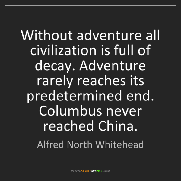 Alfred North Whitehead: Without adventure all civilization is full of decay....