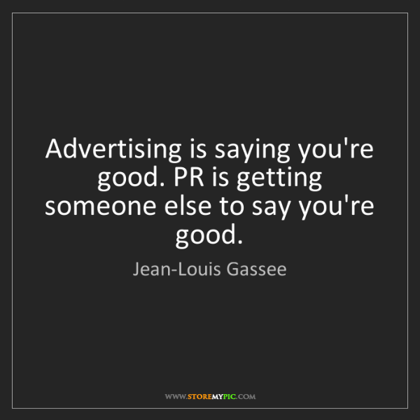 Jean-Louis Gassee: Advertising is saying you're good. PR is getting someone...