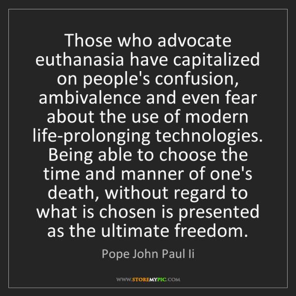 Pope John Paul Ii: Those who advocate euthanasia have capitalized on people's...