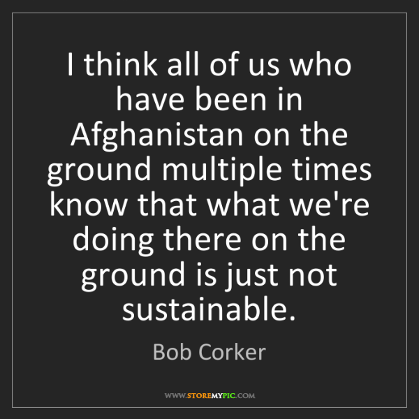 Bob Corker: I think all of us who have been in Afghanistan on the...