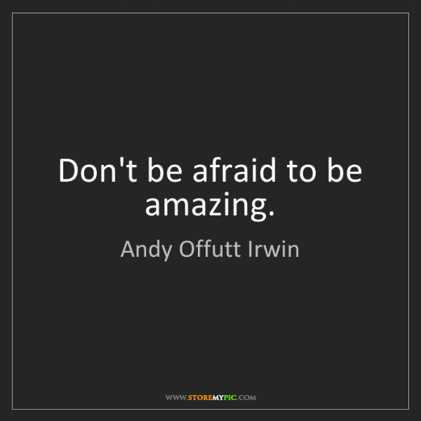 Andy Offutt Irwin: Don't be afraid to be amazing.