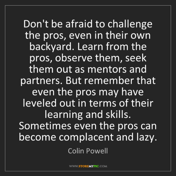 Colin Powell: Don't be afraid to challenge the pros, even in their...