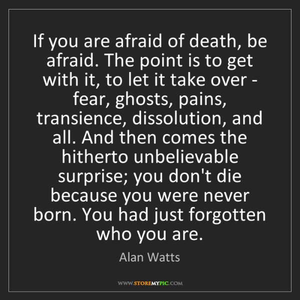 Alan Watts: If you are afraid of death, be afraid. The point is to...
