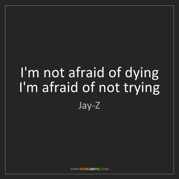 Jay-Z: I'm not afraid of dying I'm afraid of not trying