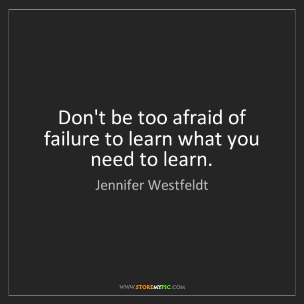 Jennifer Westfeldt: Don't be too afraid of failure to learn what you need...