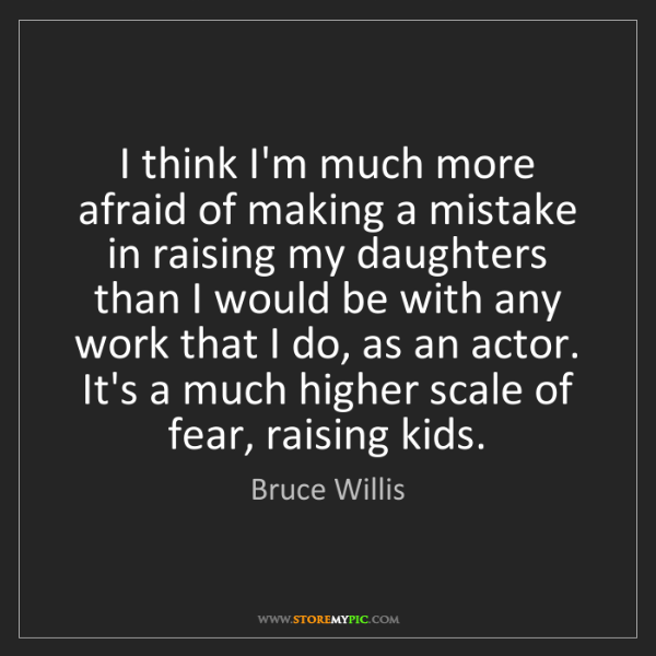 Bruce Willis: I think I'm much more afraid of making a mistake in raising...