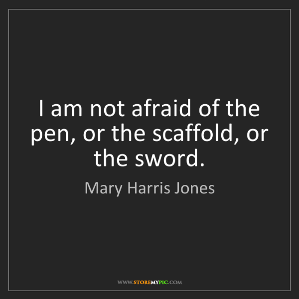Mary Harris Jones: I am not afraid of the pen, or the scaffold, or the sword.