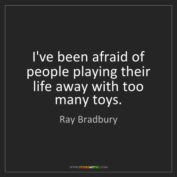 Ray Bradbury: I've been afraid of people playing their life away with...
