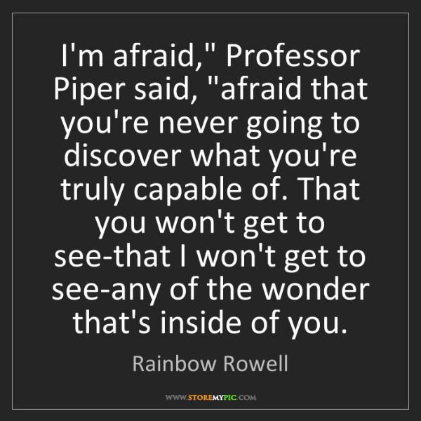 "Rainbow Rowell: I'm afraid,"" Professor Piper said, ""afraid that you're..."