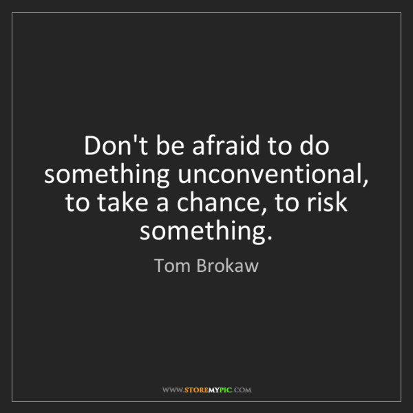 Tom Brokaw: Don't be afraid to do something unconventional, to take...