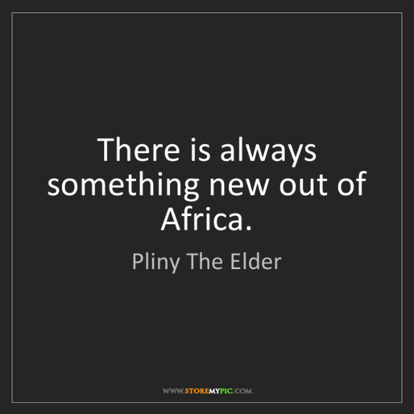 Pliny The Elder: There is always something new out of Africa.